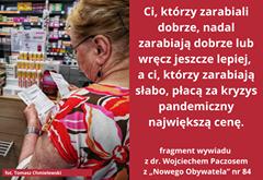 """Image may contain: one or more people, text that says '8 Ci, którzy zarabiali dobrze, nadal zarabiają dobrze ub wręcz jeszcze lepiej, a ci, którzy zarabiają słabo, płacą za kryzys pandemiczny największą cenę. fot.TomaszChmielewski Tomasz Chmielewski fragment wywiadu zdr. Wojciechem Paczosem z,,Nowego Obywatela"""" nr 84'"""
