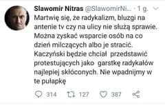 Image may contain: 1 person, text that says 'Slawomir Nitras @SlawomirNi...1g Martwię się, że radykalizm, bluzgi na antenie tv czy na ulicy nie służą sprawie. Można zyskać wsparcie osób na co dzień milczących albo je stracić. Kaczyński będzie chciał przedstawić protestujących jako garstkę radykałów najlepiej skłóconych. Nie wpadnijmy W te pułapkę 314 7 127 387'