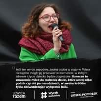 Image may contain: 1 person, text that says 'Jeśli ten wyrok zapadnie, żadna osoba w ciąży w Polsce nie będzie mogła jej przerwać w momencie, w którym zdrowie życie dziecka będzie zagrożone. Oznacza to zmuszanie Polek do rodzenia dzieci, które umrą kilka godzin czy dni po narodzinach, w swoim krótkim życiu doświadczając wyłącznie bólu. LEWICA razem Wyrok NaKobiety DARIA GOSEK-POPIOŁEK POSŁANKARAZEM'
