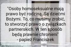 """Image may contain: text that says '""""Osoby homoseksualne mają prawo być rodziną Są dziećmi Bożymi. To, co musimy zrobić, to stworzyć prawo o związkach partnerskich. w ten sposób będą prawnie chronieni"""" -papież Franciszek'"""