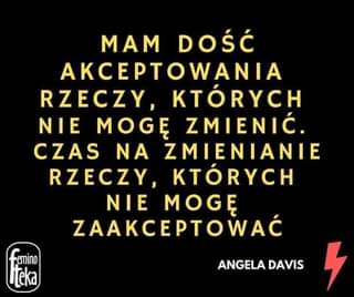 Image may contain: text that says 'MAM DOŚĆ AKCEPTOWANIA RZECZY, KTÓRYCH NIE MOGĘ ZMIENIĆ. CZAS ΝΑ ZMIENIANIE RZECZY, KTÓRYCH NIE MOGĘ ZAAKCEPTOWAĆ -emino Neka ANGELA DAVIS 5'