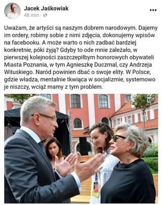 Image may contain: 4 people, text that says 'Jacek Jaśkowiak 48 min … Uważam, że artyści są naszym dobrem narodowym. Dajemy im ordery, robimy sobie z nimi zdjęcia, dokonujemy wpisów na facebooku. A może warto o nich zadbać bardziej konkretnie, póki żyją? Gdyby to ode mnie zależało, w pierwszej kolejności zaszczepiłbym honorowych obywateli Miasta Poznania, w tym Agnieszkę Duczmal, czy Andrzeja Wituskiego. Naród powinien dbać o swoje elity w Polsce, gdzie władza, mentalnie tkwiąca w socjalizmie, systemowo je niszczy, wciąż mamy z tym problem.'