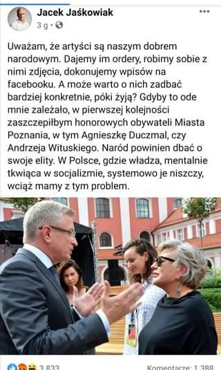 Image may contain: 3 people, text that says 'Jacek Jaśkowiak 3g Uważam, że artyści są naszym dobrem narodowym. Dajemy im ordery, robimy sobie z nimi zdjęcia, dokonujemy wpisów na facebooku. A może warto o nich zadbać bardziej konkretnie, póki żyją? Gdyby to ode mnie zależało, w pierwszej kolejności zaszczepiłbym honorowych obywateli Miasta Poznania, w tym Agnieszkę Duczmal, czy Andrzeja Wituskiego. Naród powinien dbaćo swoje elity. w Polsce, gdzie władza, mentalnie tkwiąca w socjalizmie, systemowo je niszczy, wciąż mamy z tym problem. 1 2၀0'