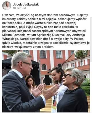 Image may contain: 4 people, text that says 'Jacek Jaśkowiak 18 min Uważam, że artyści są naszym dobrem narodowym. Dajemy im ordery, robimy sobie z nimi zdjęcia, dokonujemy wpisów na facebooku. A może warto o nich zadbać bardziej konkretnie, póki żyją? Gdyby to ode mnie zależało, w pierwszej kolejności zaszczepiłbym honorowych obywateli Miasta Poznania, w tym Agnieszkę Duczmal, czy Andrzeja Wituskiego. Naród powinien dbać o swoje elity. w Polsce, gdzie władza, mentalnie tkwiąca w socjalizmie systemowo je niszczy, wciąż mamy z tym problem.'