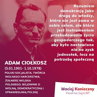 Image may contain: 1 person, text that says 'Rozumiem demokrację jako drogę do władzy, która nie jest sama w sobie celem, ale która jest instrumentem przebudowania życia gospodarczego tak, aby było nastawione nie na zysk jednostek, lecz na potrzebę społeczną ADAM CIOŁKOSZ (5.01.1901- 1.10.1978) POLSKI SOCJALISTA, TWÓRCA WOLNEGO HARCERSTWA, ŻOŁNIERZ WOJSKA POLSKIEGO, BOJOWNIK o WOLNĄ, DEMOKRATYCZNĄ SPRAWIEDLIWĄ POLSKĘ Maciej Konieczny Poseł na Sejm RP'
