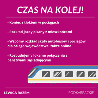 Image may contain: text that says 'CZAS NA KOLEJ! -Koniec z tłokiem w pociągach -Rozkład jazdy pisany z mieszkańcami -Wspólny rozkład jazdy autobusów i pociągów dla całego województwa, także online Rozbudujemy lokalne połączenia z państwami sąsiadującymi LEWICA RAZEM PODKARPACKIE'