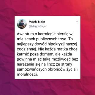 Image may contain: text that says 'Magda Biejat @MagdaBiejat Awantura o karmienie piersią w miejscach publicznych trwa. Το najlepszy dowód hipokryzji naszej codziennej. Nie każda matka chce karmić poza domem, ale każda powinna mieć taką możliwość bez narażania się na lincz ze strony samozwańczych obrońców życia i moralności.'