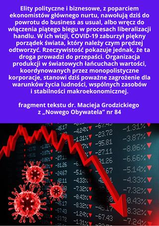 """Image may contain: text that says 'Elity polityczne biznesowe, z poparciem ekonomistow głównego nurtu, nawołują dziś do powrotu do business as usual, albo wręcz do włączenia piątego biegu w procesach liberalizacji handlu. w ich wizji, COVID-19 zaburzył piękny porządek świata, który należy czym prędzej odtworzyć. Rzeczywistość pokazuje jednak, że ta droga prowadzi do przepaści. Organizacja produkcji w światowych łańcuchach wartości, koordynowanych przez monopolistyczne korporacje, stanowi dziś poważne zagrożenie dla warunków życia ludności, wspólnych zasobów stabilności makroekonomicznej. fragment tekstu dr. Macieja Grodzickiego z,Nowego Obywatela"""" nr 84 0.43%'"""
