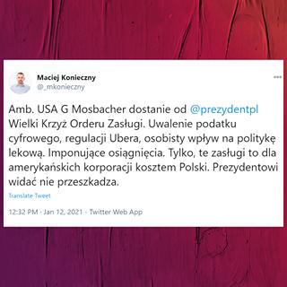 Image may contain: text that says 'Maciej Konieczny @_mkonieczny 0ㅇ… Amb. USA USAG G Mosbacher dostanie od @prezydentpl Wielki Krzyż Orderu Zasługi. Uwalenie podatku cyfrowego, regulacji Ubera, osobisty wpływ na politykę lekową. Imponujące osiągnięcia. Tylko, te zasługi to dla amerykańskich korporacji kosztem Polski. Prezydentowi widać nie przeszkadza. Translate Tweet 12:32 PM Jan 12, 2021 Twitter Web App'