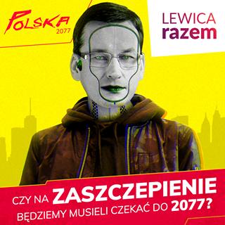 Na grafice widnieje Mateusz Morawiecki. Ale nie taki zwykły, tylko jako człowiek z wieloma ulepszeniami. Jest na żółtym tle, a jego twarz jest modyfikowana przez wiele dziwnych rzeczy, trudno nam to samym nazwać. Wszystko jest stylizowane oczywiście na grę Cyber pank 2077. Napis na dole na czerwonym tle brzmi: Czy na zaszczepienie będziemy musieli czekać do dwa tysiące siedemdziesiątego siódmego? Lewica Razem.