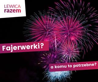 Image may contain: text that says 'LEWICA razem Fajerwerki? a komu to potrzebne?'
