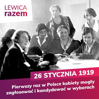 Na zdjęciu widać grupę posłanek Bezpartyjnego Bloku Współpracy z Rządem w kuluarach. Tysiąc dziewięćset trzydziesty rok. W centrum  jest Zofia Moraczewska, ona była jedną z pierwszych ośmiu posłanek. Czwarta od prawej. Główny napis brzmi dwudziesty szósty stycznia tysiąc dziewięćset dziewiętnastego roku. Pierwszy raz w Polsce kobiety mogły zagłosować i kandydować w wyborach. Lewica Razem.