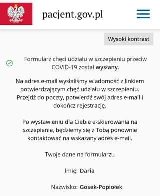 Image may contain: text that says 'pacjent.gov.pl Wysoki kontrast Formularz chÄ™ci udziału w szczepieniu przeciw COVID-19 został wysłany. Na adres e-mail wysłaliśmy wiadomość z linkiem potwierdzajÄ…cym chęć udziału w szczepieniu. Przejdź do poczty, potwierdź swój adres e-mail i dokończ ejestracjÄ™ Po wystawieniu dla Ciebie e-skierowania na szczepienie, bÄ™dziemy siÄ™ z TobÄ… ponownie kontaktować na wskazany adres e-mail. Twoje dane na formularzu ImiÄ™: Daria Nazwisko: Gosek-Popiołek'
