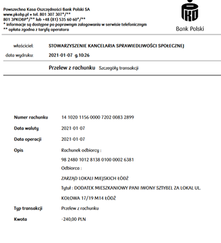 Image may contain: text that says 'Powszechna Kasa Oszczędności Bank Polski SA ww.pkobp. tel. 307 801 3pKoBp* b+ +48 (81) 535 60 60*/** informacje dostępne poprawnym zalogowaniu serwisie telefonicznym opłata zgodna taryfq operatora właściciel: data wydruku: Bank Polski STOWARZYSZENIE KANCELARIA SPRAWIEDLIWOŚCI SPOŁECZNEJ 2021-01-07 g.10:26 Przelew rachunku Szczegóły transakcji Numer rachunku Data waluty 14 1020 1156 0000 7202 0083 2899 2021-01-07 Data operacji Opis 2021-01-07 Rachunek odbiorcy 98 2480 1012 8138 0100 0002 6381 Odbiorca ZARZĄD LOKALI MIEJSKICH ŁÓDŹ Typ transakcji Tytuł: DODATEK MIESZKANIOWY PANI IWONY SZTYBEL ZA LOKAL UL KOŁOWA 17/19 M14 ŁÓDŹ Kwota Przelew rachunku -240,00 PLN'