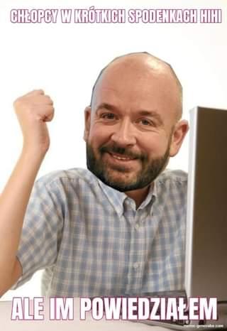 Image may contain: 1 person, beard and closeup, text that says 'CHŁOPCY W KRÓTKICH SPODENKACH HIHI ALE IM POWIEDZIAŁEN meme-generalor.com'