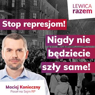 Image may contain: 1 person, text that says 'LEWICA razem Stop represjom! Nigdy nie bÄ™dziecie szły same! Maciej Konieczny Poseł na Sejm RP'