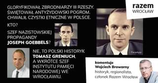 """May be an image of 4 people and text that says 'GLORYFIKOWAŁ ZBRODNIARZY III RZESZY. ŚWIĘTOWAŁ ANTYŻYDOWSKI POGROM. CHWALIŁ CZYSTKI ETNICZNE W POLSCE. KTo? SZEF NAZISTOWSKIEJ PROPAGANDY JOSEPH GOEBBELS? razem WROCŁAW NIE, TO POLSKI HISTORYK TOMASZ GRENIUCH, A WKRÃ""""TCE SZEF INSTYTUTU PAMIĘCI NARODOWEJ WE WROCŁAWIU. FaceApp komentuje Wojciech Browarny historyk, regionalista, członek Razem Wrocław'"""