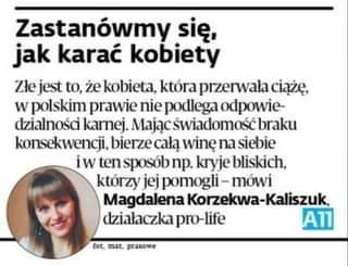 May be an image of 1 person and text that says 'Zastanówmy siÄ™, jak karać kobiety Złe jest to, że kobieta, która przerwała ciążę, w polskim prawie nie podlega odpowie- dzialnoÅci karnej. świadomość braku konsekwencji, bierze całą winÄ™ na siebie iw ten sposób np. kryje bliskich, którzy jej pomogli -mówi Magdalena Korzekwa-Kaliszu działaczka pro- A11 fot, mat, prasowe'