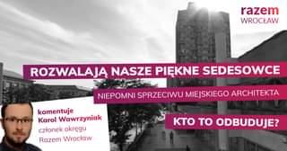 May be an image of 1 person, monument and text that says 'razem WROCŁAW ROZWALAJĄ NASZE PIĘKNE SEDESOWCE NIEPOMNI SPRZECIWU MIEJSKIEGO ARCHITEKTA komentuje Karol Wawrzyniak członek okrÄ™gu Razem Wrocław KTo TO ODBUDUJE?'