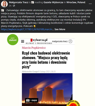"""May be an image of 1 person and text that says 'Małgorzata Tracz reading Gazeta Wyborcza Wroclaw, Poland ZamawiajÄ…c elektrownie atomowe za granicÄ…, to tam stworzymy wysoko płatne miejsca pracy. Polskim firmom skapnie lanie betonu, układanie kabli dostarczan dosta pizzy. StawiajÄ…c na efektywność energetycznÄ… OZE, stworzymy Polsce rynek na pompy ciepła, stolarkÄ™ okiennÄ…, autobusy elektryczne czy montaż instalacji PV Marcin Popkiewicz, fizyk jÄ…drowy klimatolog bezlitoÅ›nie celnie komentuje rzÄ…dowe plany energetyczne. Polecam See More partia zieloni wyborcza.pl KLIMAT ŚRODOWISKO malgorzata.tracz Marcin Popkiewicz RzÄ…d chce budować elektrownie atomowe. """"Miejsca pracy bÄ™dÄ… przy laniu betonu i dowożeniu pizzy"""" Ûl' lutego 2021 06:31 ZDJĘCIE ENERGIA'"""