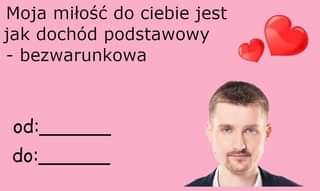 May be an image of 1 person and text that says 'Moja miłość do ciebie jest jak dochód podstawowy -bezwarunkowa od: do:'