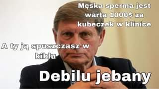 May be an image of 1 person and text that says 'MÄ™ska sperma jest warta 1000$ za kubeczek w klinice A ty jÄ… spuszczasz w kiblu Debilu jebany'