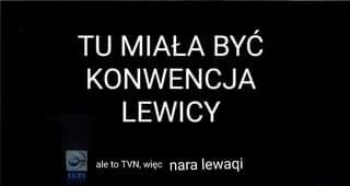 May be an image of text that says 'TU MIAŁA BYĆ KONWENCJA LEWICY ale to TVN, więc nara lewaqi'