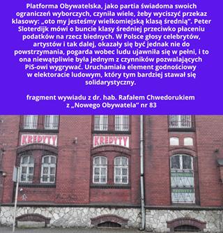 """May be an image of text that says 'Platforma Obywatelska jako partia świadoma swoich ograniczeń wyborczych, czyniła wiele, wyciszyć przekaz klasowy: """"oto my jesteśmy wielkomiejską klasą średnią"""". Peter Sloterdijk mówi buncie średniej podatków rzecz głosy artystów dalej, okazały się byćjednak nie do powstrzymania, pogarda wobec ludu ujawniła w pełni, to ona niewątpliwie była jednym czynników pozwalających PiS-owi wygrywać Uruchamiała element godnościowy elektoracie ludowym, który tym bardziej stawał się solidarystyczny. fragment wywiadu dr. hab. Rafałem Chwedorukiem z,Nowego Obywatela"""" nr 83 KREDYTY KREDYTY'"""
