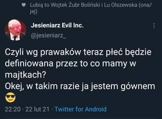 May be a Twitter screenshot of text that says 'Lubią to Wojtek Żubr Boliński Lu Olszewska (ona/ jej) Jesieniarz Evil Inc. @jesieniarz_ Czyli wg prawaków teraz płeć będzie definiowana przez to co mamy W majtkach? Okej, w takim razie ja jestem gównem 22:20 22lut21 Twitter for Android'
