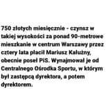 May be an image of text that says '750 złotych miesięcznie- czynsz w takiej wysokości za ponad 90-metrowe mieszkanie w centrum Warszawy przez cztery lata płacił Mariusz Kałużny, obecnie poseł PiS. Wynajmował je od Centralnego Ośrodka Sportu, w którym był zastępcą dyrektora, a potem dyrektorem.'