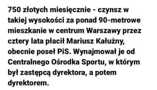 May be an image of text that says '750 złotych miesięcznie czynsz w takiej wysokości za ponad 90-metrowe mieszkanie w centrum Warszawy przez cztery lata płacił Mariusz Kałużny, obecnie poseł PiS. Wynajmował je od Centralnego Ośrodka Sportu, w którym był zastępcą dyrektora, a potem dyrektorem.'