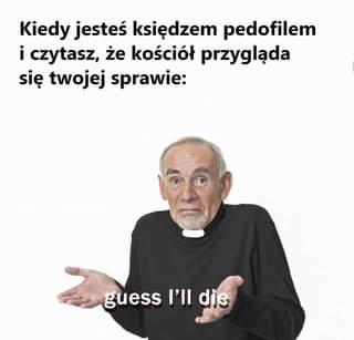 May be an image of 1 person and text that says 'Kiedy jesteÅ› ksiÄ™dzem pedofilem i czytasz, że kościół przyglÄ…da siÄ™ twojej sprawie: guess I'll die'