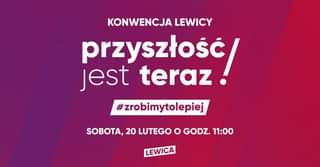 May be an image of text that says 'KONWENCJA LEWICY przyszłość jest teraz #zrobimytolepiej SOBOTA, 20 LUTEGO ဝ GODZ. 11:00 LEWICA'