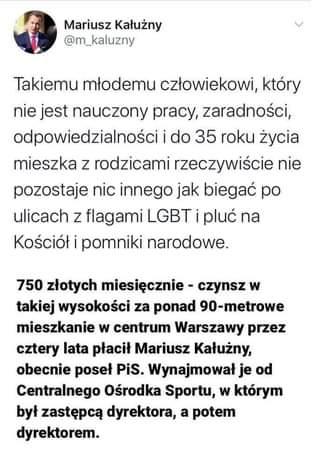 May be an image of 1 person and text that says 'Mariusz Kałużny @m_kaluzny Takiemu młodemu człowiekowi, który nie jest nauczony pracy, zaradności, odpowiedzialności i do 35 roku życia mieszka z rodzicami rzeczywiście nie pozostaje nic innego jak biegać po ulicach z flagami LGBT pluć na Kościół i pomniki narodowe. 750 złotych miesięcznie- czynsz w takiej wysokości za ponad 90-metrowe mieszkanie w centrum Warszawy przez cztery lata płacił Mariusz Kałużny, obecnie poseł PiS. Wynajmował je od Centralnego Ośrodka Sportu, W którym był zastępcą dyrektora, a potem dyrektorem.'