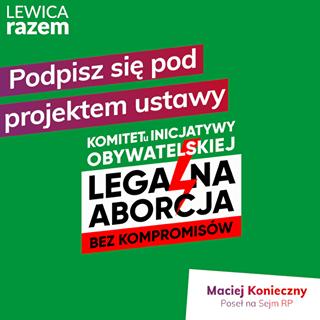 """May be an image of one or more people and text that says 'LEWICA razem Podpisz siÄ™ pod projektem ustawy LEGALNA KOMITETU INICJATYWY ABORCJA BEZ KOMPROMISÃ""""W Maciej Konieczny Poseł na Sejm RP'"""