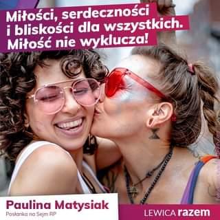 """Opis grafiki dodanej do wpisu: W tle zdjęcie dwóch kobiet, które uczestniczą w pradzie osób LGBT+, można wywnioskować to po tęczowej fladze za nimi i bluzce jednej z nich. Dodatkowo posypane są brokatem i widać, że świetnie się bawią. Jedna całuje drugą w policzek. Na górze biały napis na fioletowym tle: """"Miłości, serdeczności i bliskości dla wszystkich. Miłość nie wyklucza!"""". Na dole grafiki biało-fioletowa stopka z biało-fioletowymi napisami """"Paulina Matysiak / Posłanka na Sejm RP / Lewica Razem""""."""